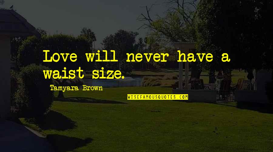 Love At First Sight Quotes By Tamyara Brown: Love will never have a waist size.