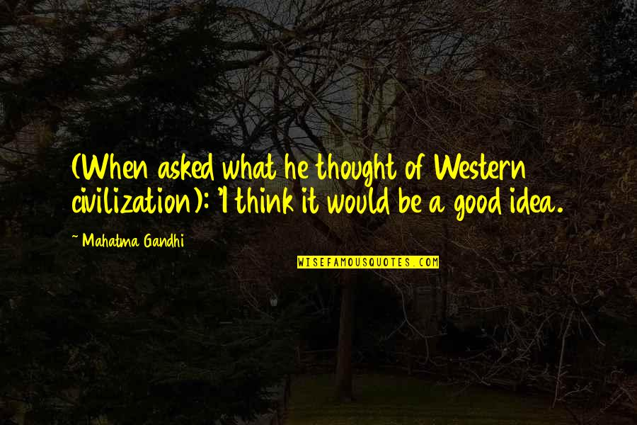 Love Being A Mommy Quotes By Mahatma Gandhi: (When asked what he thought of Western civilization):
