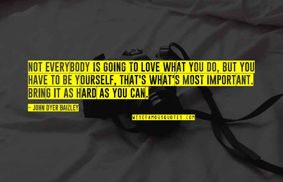 Love Being Hard Quotes By John Dyer Baizley: Not everybody is going to love what you