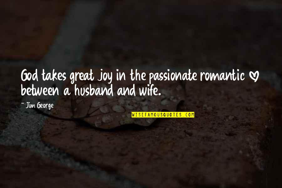 Love Between A Husband And Wife Quotes By Jim George: God takes great joy in the passionate romantic