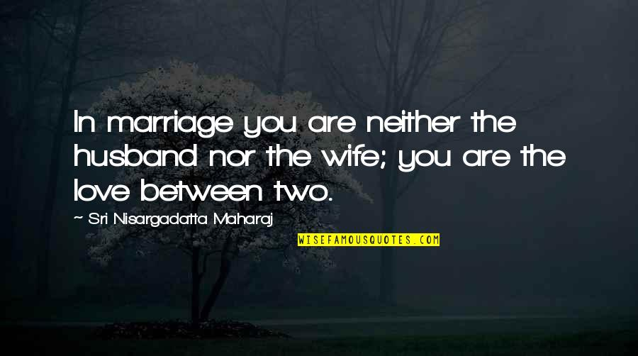 Love Between A Husband And Wife Quotes By Sri Nisargadatta Maharaj: In marriage you are neither the husband nor