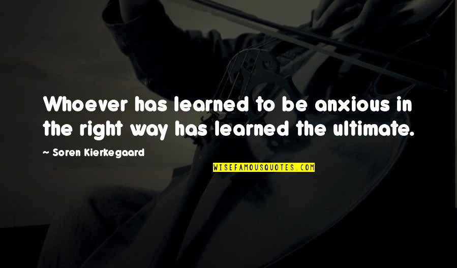Love Bisaya 2014 Quotes By Soren Kierkegaard: Whoever has learned to be anxious in the