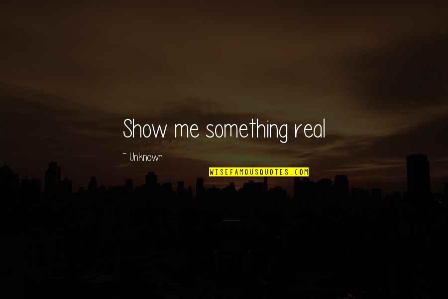 Love Bisaya 2014 Quotes By Unknown: Show me something real