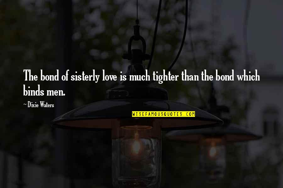 Love Bonds Quotes By Dixie Waters: The bond of sisterly love is much tighter