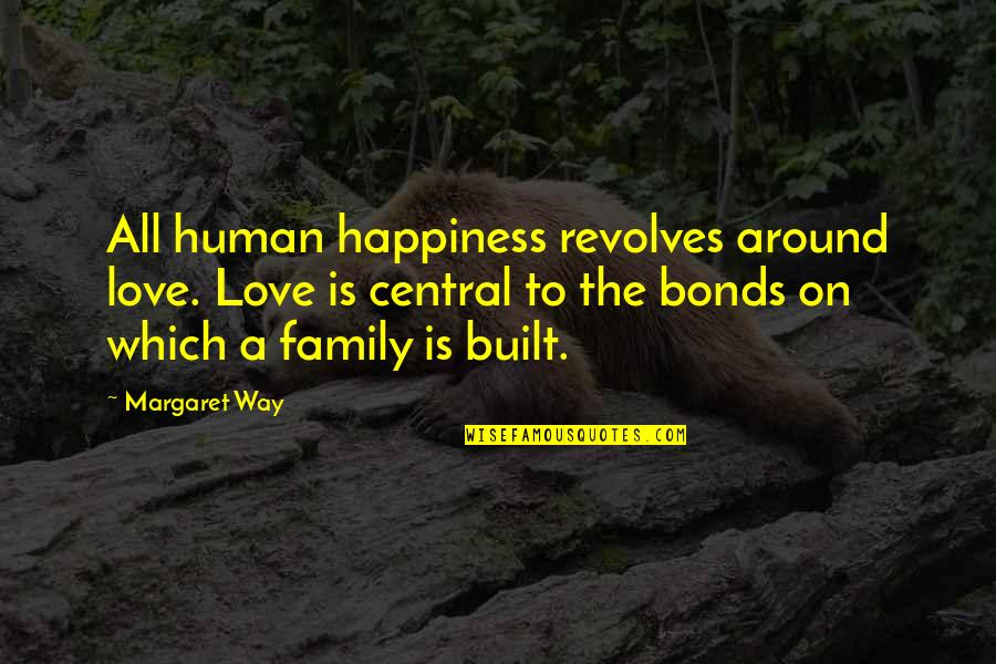Love Bonds Quotes By Margaret Way: All human happiness revolves around love. Love is