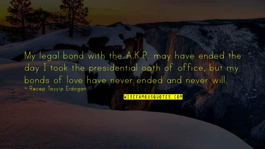 Love Bonds Quotes By Recep Tayyip Erdogan: My legal bond with the A.K.P. may have