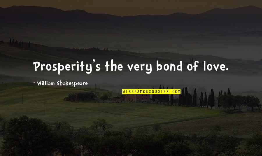 Love Bonds Quotes By William Shakespeare: Prosperity's the very bond of love.