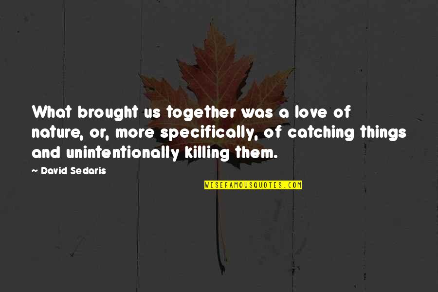 Love Brought Us Together Quotes By David Sedaris: What brought us together was a love of
