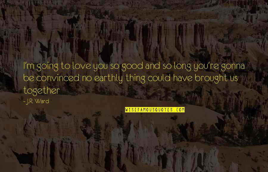 Love Brought Us Together Quotes By J.R. Ward: I'm going to love you so good and