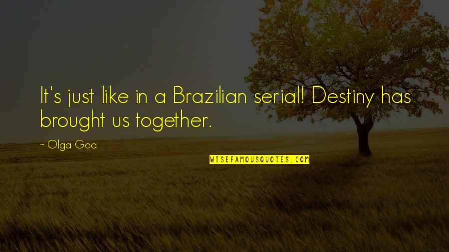 Love Brought Us Together Quotes By Olga Goa: It's just like in a Brazilian serial! Destiny