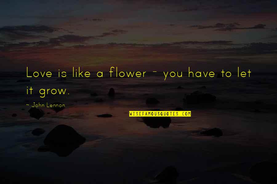 Love By John Lennon Quotes By John Lennon: Love is like a flower - you have