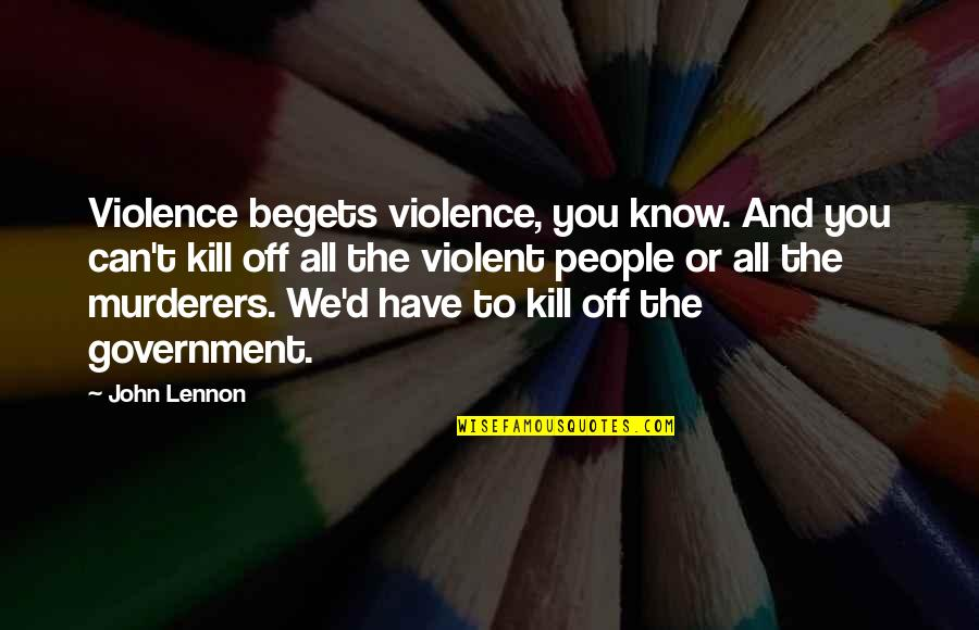 Love By John Lennon Quotes By John Lennon: Violence begets violence, you know. And you can't