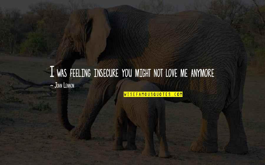 Love By John Lennon Quotes By John Lennon: I was feeling insecure you might not love
