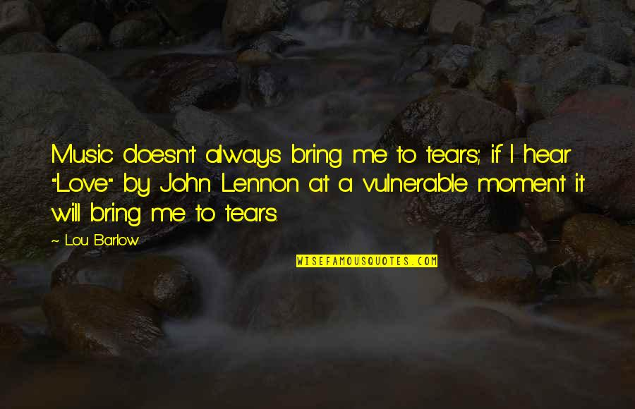 Love By John Lennon Quotes By Lou Barlow: Music doesn't always bring me to tears; if