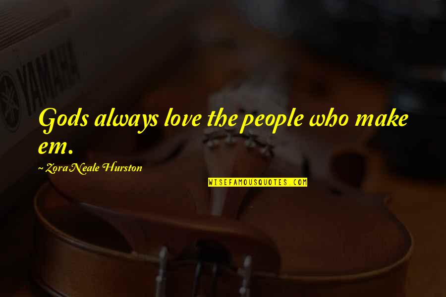 Love By Zora Neale Hurston Quotes By Zora Neale Hurston: Gods always love the people who make em.