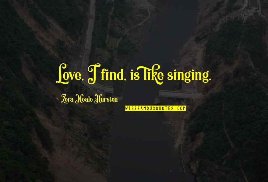 Love By Zora Neale Hurston Quotes By Zora Neale Hurston: Love, I find, is like singing.