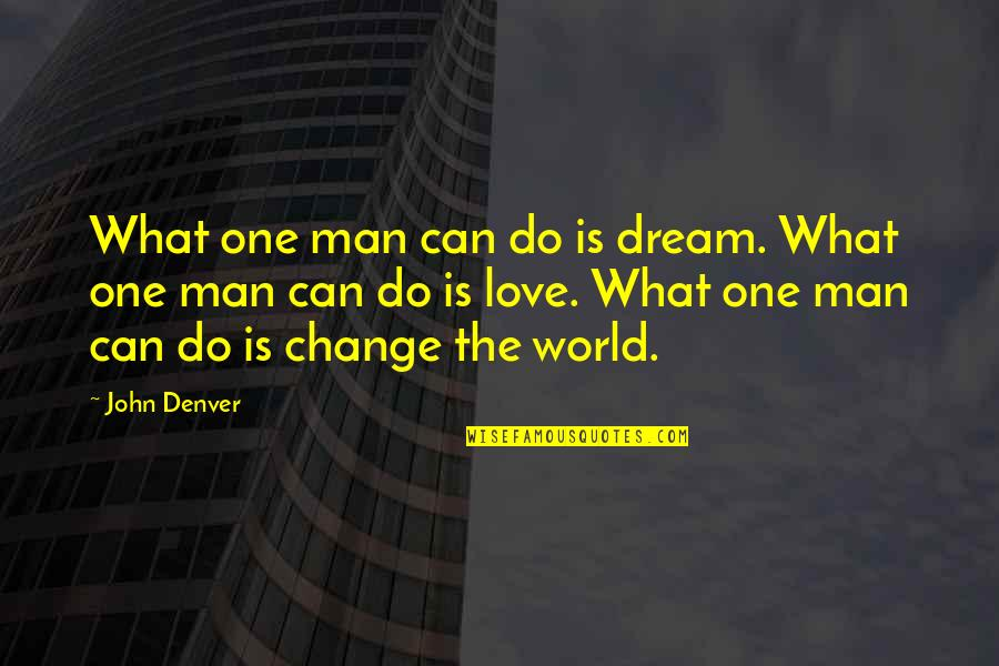 Love Can Change A Man Quotes By John Denver: What one man can do is dream. What