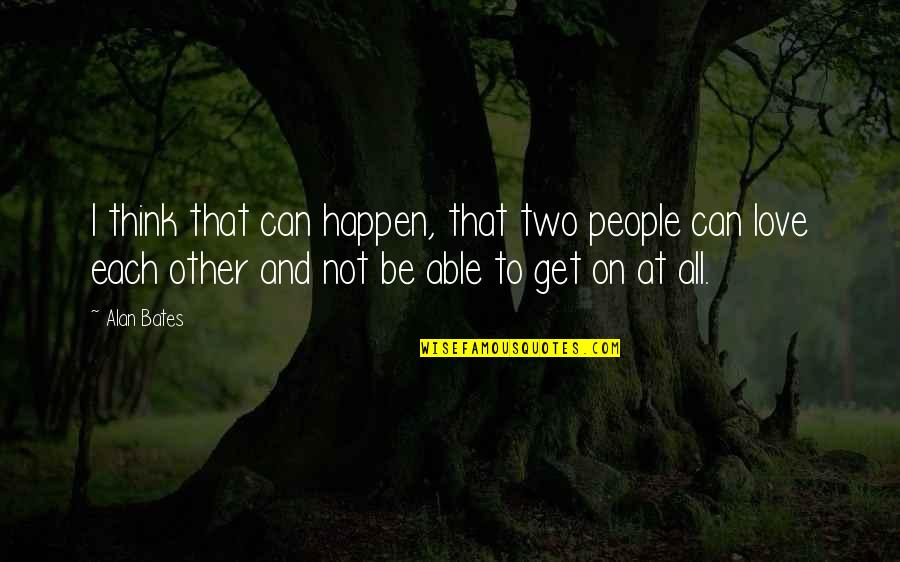 Love Can Happen Quotes By Alan Bates: I think that can happen, that two people