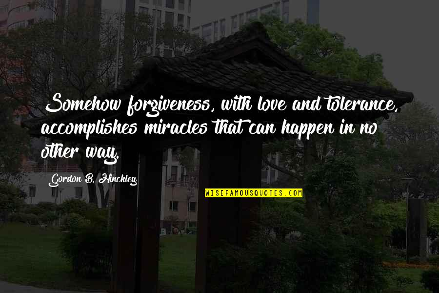 Love Can Happen Quotes By Gordon B. Hinckley: Somehow forgiveness, with love and tolerance, accomplishes miracles