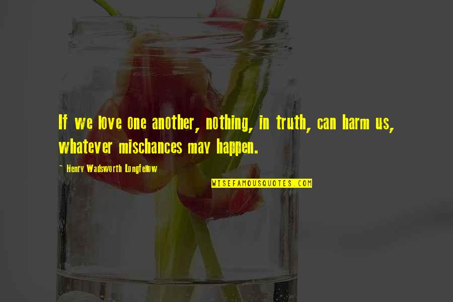 Love Can Happen Quotes By Henry Wadsworth Longfellow: If we love one another, nothing, in truth,
