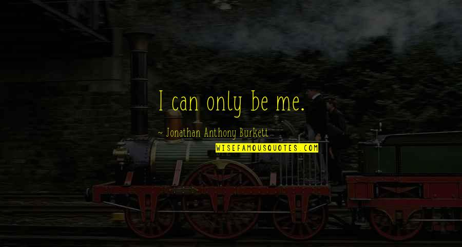 Love Can Happen Quotes By Jonathan Anthony Burkett: I can only be me.