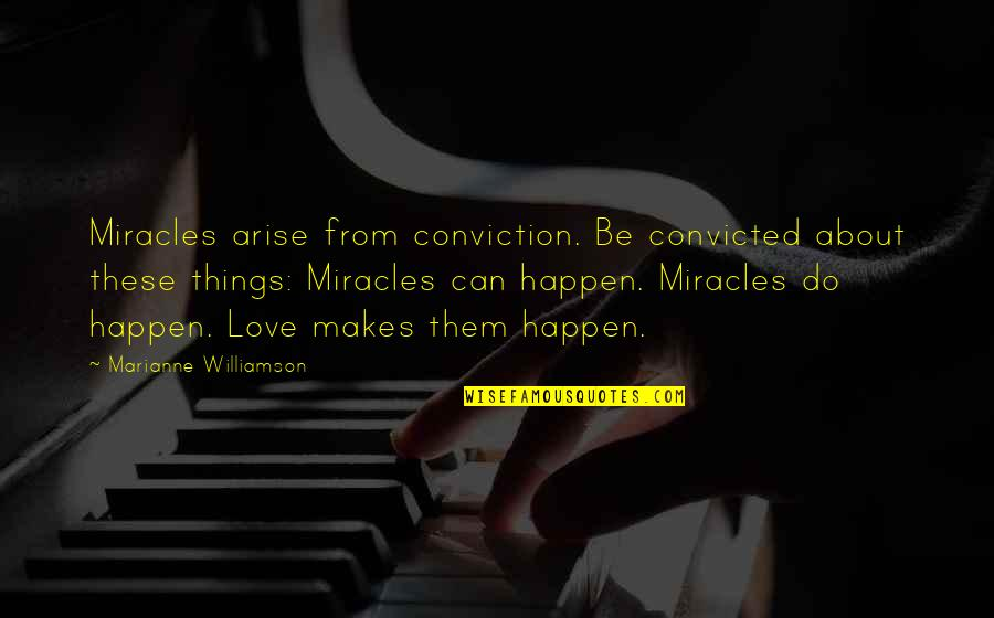 Love Can Happen Quotes By Marianne Williamson: Miracles arise from conviction. Be convicted about these