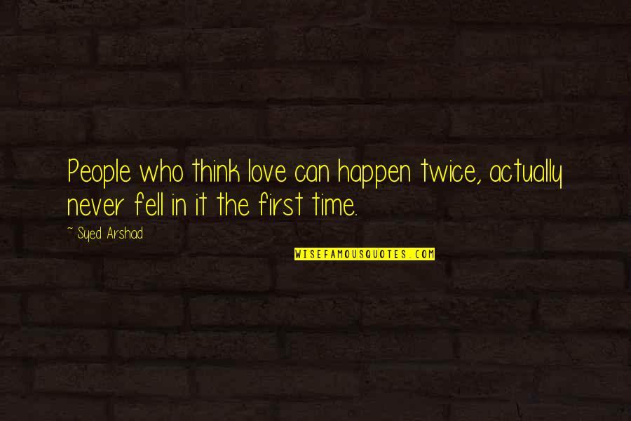 Love Can Happen Quotes By Syed Arshad: People who think love can happen twice, actually