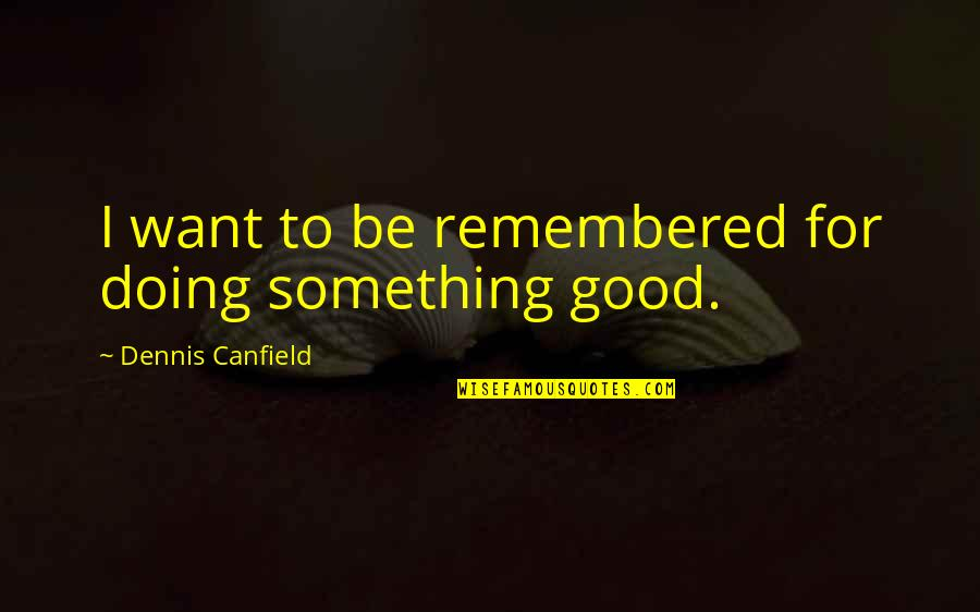 Love Can Last A Lifetime Quotes By Dennis Canfield: I want to be remembered for doing something