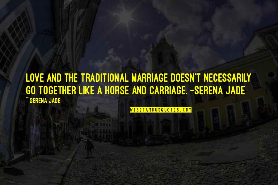 Love Carriage Quotes By Serena Jade: Love and the traditional marriage doesn't necessarily go