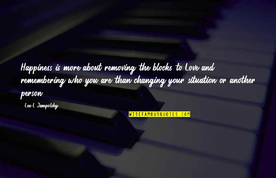 Love Changing A Person Quotes By Lee L Jampolsky: Happiness is more about removing the blocks to