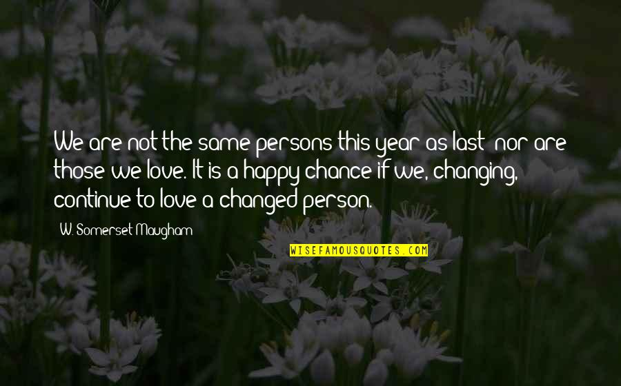 Love Changing A Person Quotes By W. Somerset Maugham: We are not the same persons this year