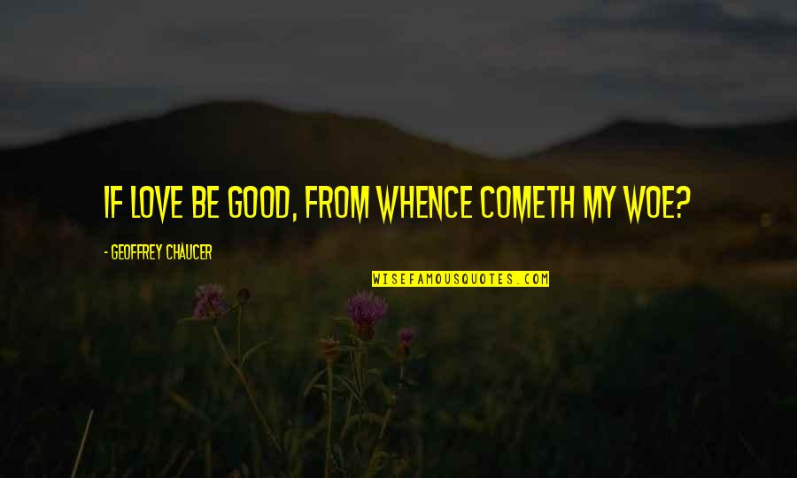 Love Chaucer Quotes By Geoffrey Chaucer: If love be good, from whence cometh my