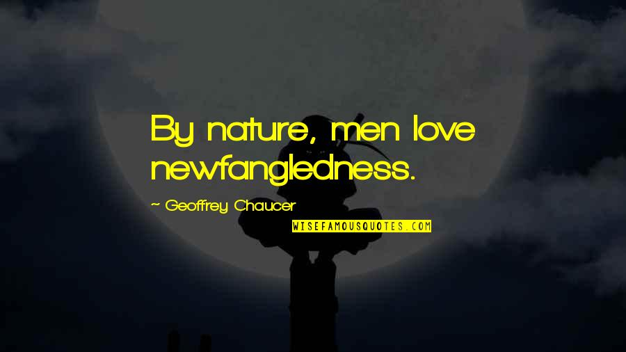 Love Chaucer Quotes By Geoffrey Chaucer: By nature, men love newfangledness.
