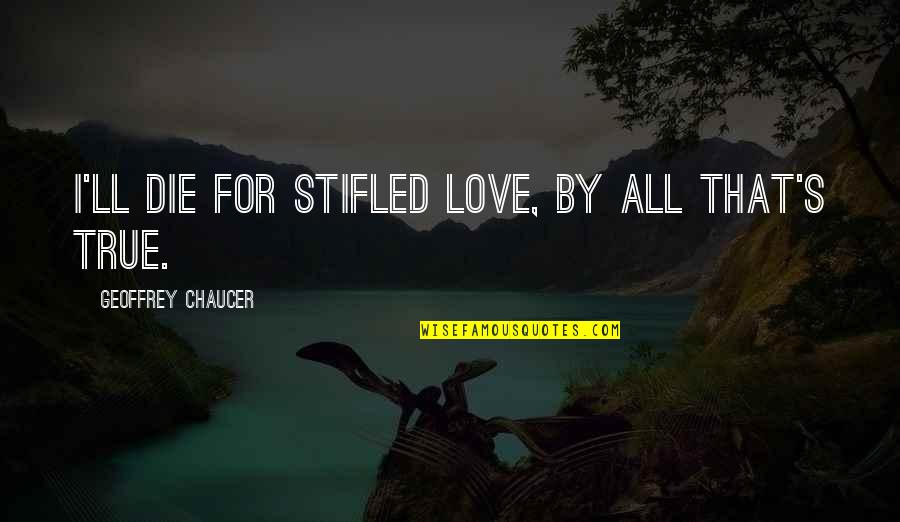 Love Chaucer Quotes By Geoffrey Chaucer: I'll die for stifled love, by all that's
