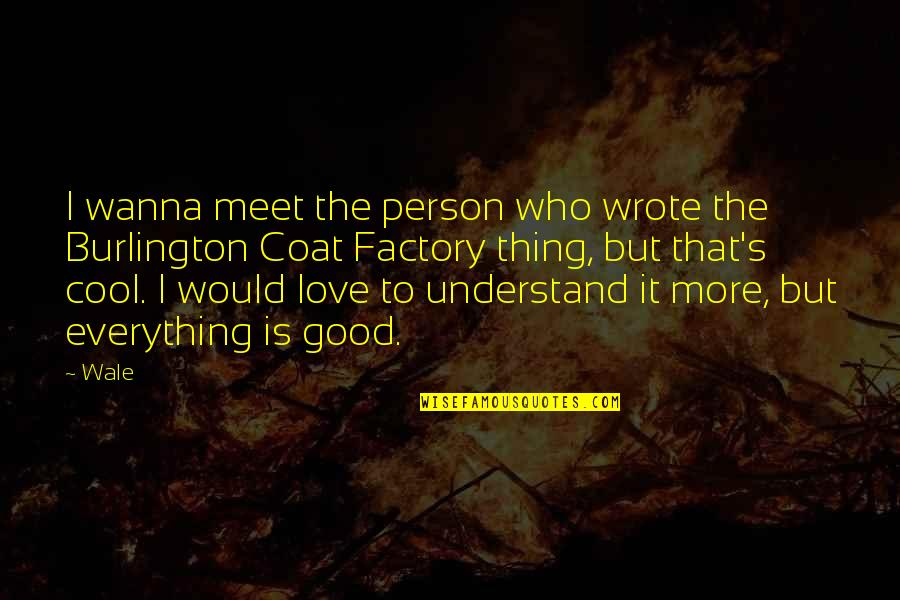 Love Coat Quotes By Wale: I wanna meet the person who wrote the