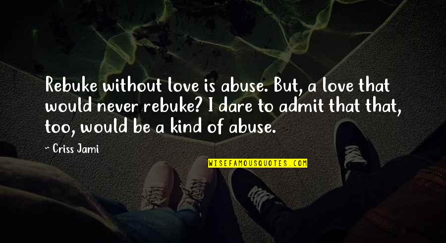 Love Correction Quotes By Criss Jami: Rebuke without love is abuse. But, a love