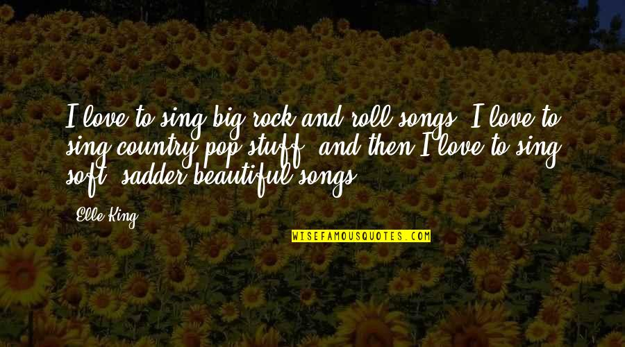 Love Country Songs Quotes By Elle King: I love to sing big rock and roll