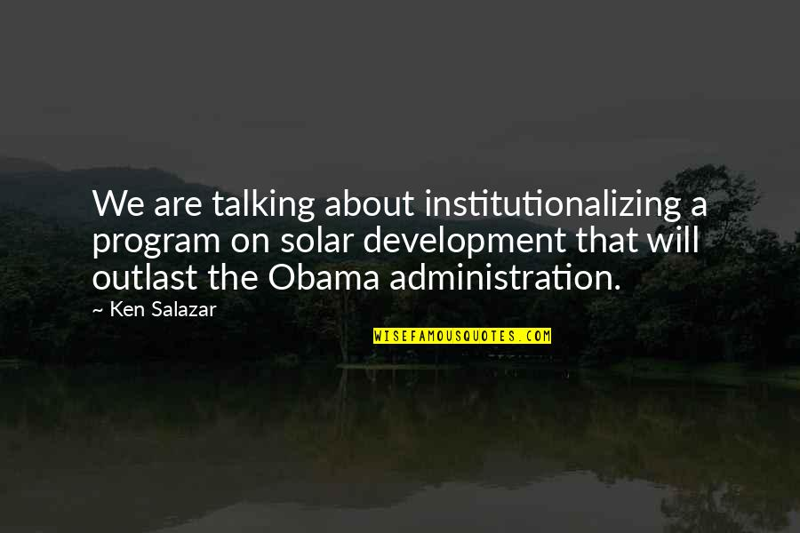 Love Country Songs Quotes By Ken Salazar: We are talking about institutionalizing a program on