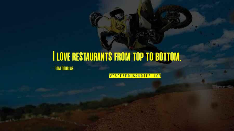 Love Country Songs Quotes By Tom Douglas: I love restaurants from top to bottom.