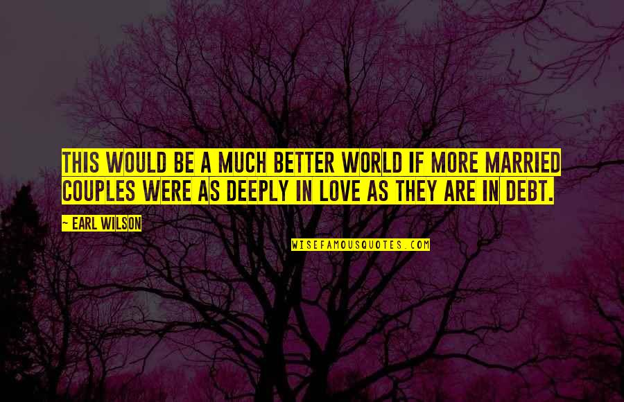 Love Couples With Quotes By Earl Wilson: This would be a much better world if