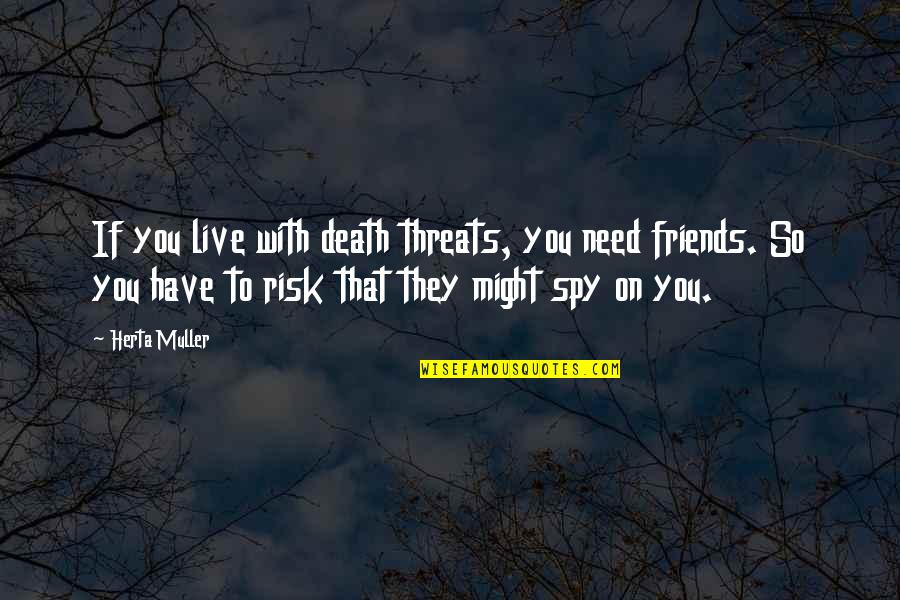 Love Cuts Deep Quotes By Herta Muller: If you live with death threats, you need