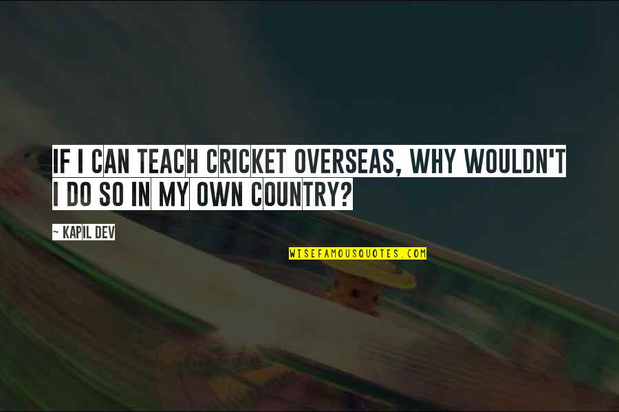 Love Cuts Deep Quotes By Kapil Dev: If I can teach cricket overseas, why wouldn't