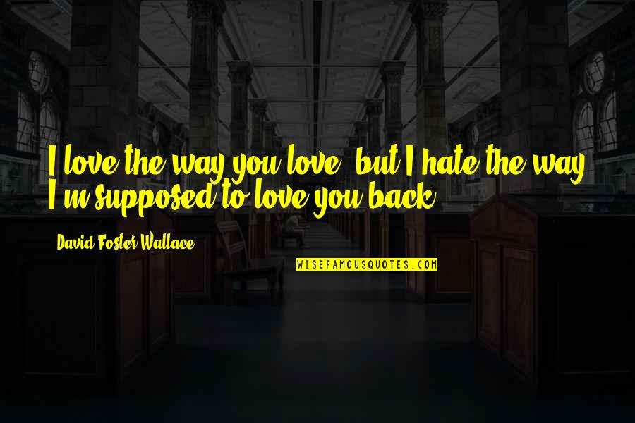 Love David Foster Wallace Quotes By David Foster Wallace: I love the way you love, but I