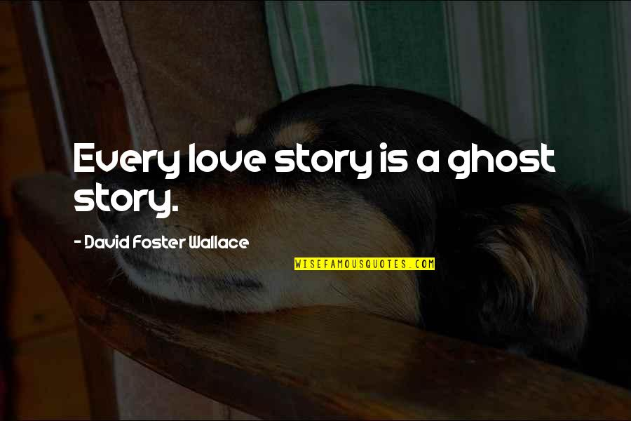 Love David Foster Wallace Quotes By David Foster Wallace: Every love story is a ghost story.