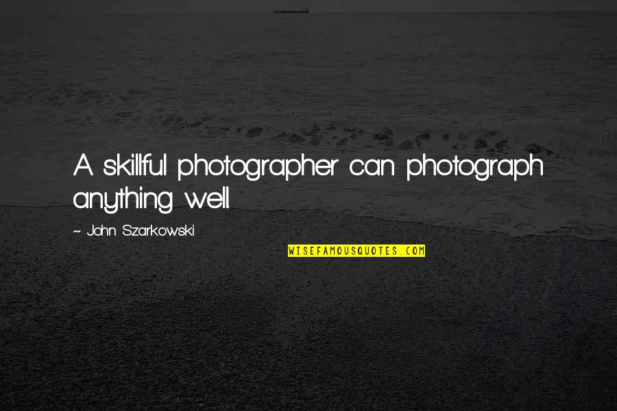 Love David Foster Wallace Quotes By John Szarkowski: A skillful photographer can photograph anything well.