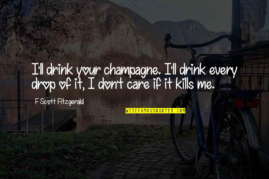 Love Death Inspirational Quotes By F Scott Fitzgerald: I'll drink your champagne. I'll drink every drop