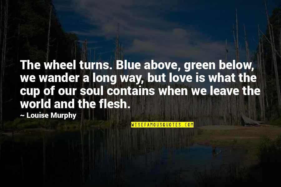 Love Death Inspirational Quotes By Louise Murphy: The wheel turns. Blue above, green below, we