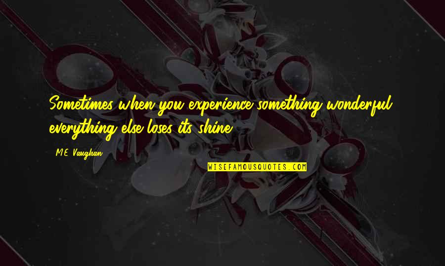 Love Death Inspirational Quotes By M.E. Vaughan: Sometimes when you experience something wonderful, everything else