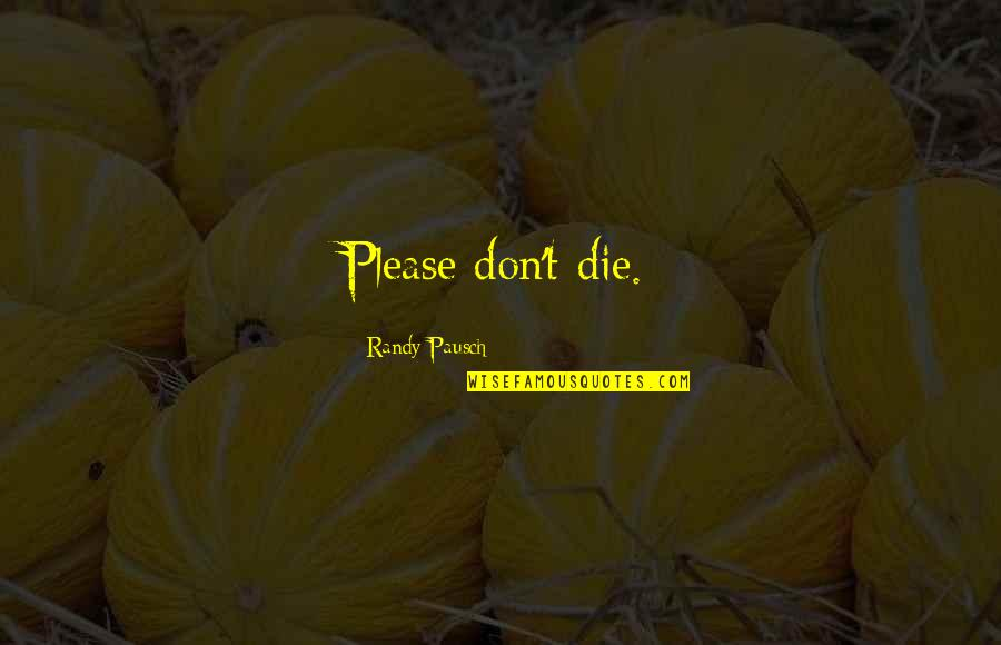 Love Death Inspirational Quotes By Randy Pausch: Please don't die.