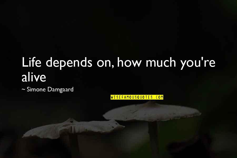 Love Death Inspirational Quotes By Simone Damgaard: Life depends on, how much you're alive
